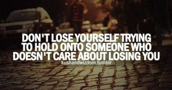 Don T Lose Yourself Trying To Hold Onto Someone Who Doesn T Care