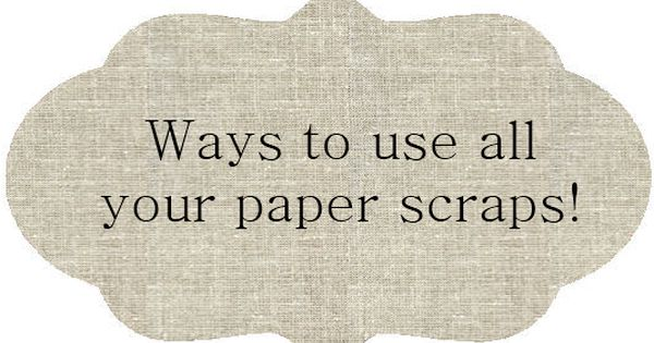 65 Ways to use all those paper scraps! Considering I save EVERYTHING!