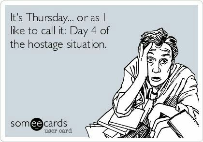 Thursday Or As I Like To Call It Day Four Of The Hostage Situation Worklife Thursday Hostage Fun At Work Blunt Cards Someecards