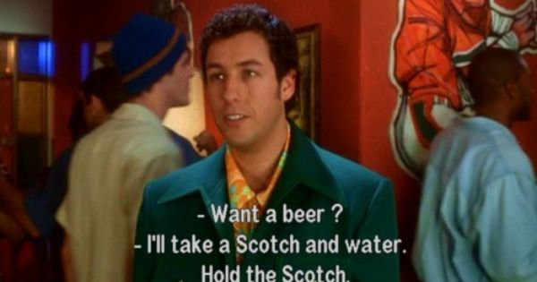 "Adam Sandler. ""Want a beer?"" ""I'll take a scotch and water"