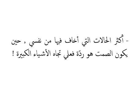 أكثر الحالات التي أخاف فيها من نفسي حين يكون الصمت هو رد ة فعلي تجاه الأشياء الكبيرة Citations Arabes Citation
