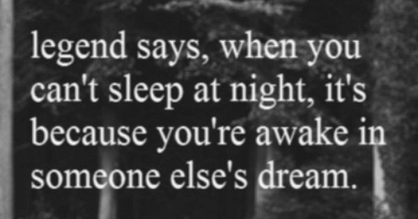 legend says, when you can't sleep at night, it's because you're awake
