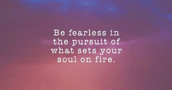 12 Inspirational Quotes For The Soul: Be Fearless In The Pursuit Of What Sets Your Soul On Fire