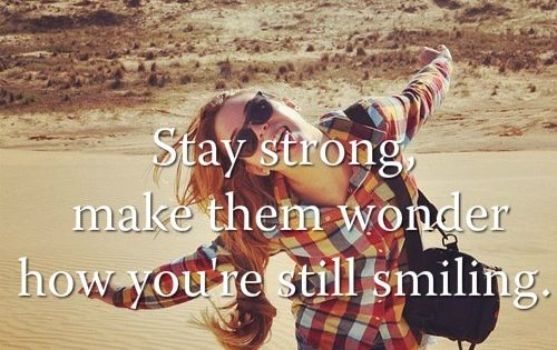 Stay strong, make them wonder how you're still smiling. Been there many