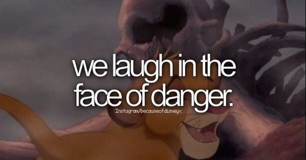 I Laugh In The Face Of Danger Quote: BECAUSE OF DISNEY... Lion King