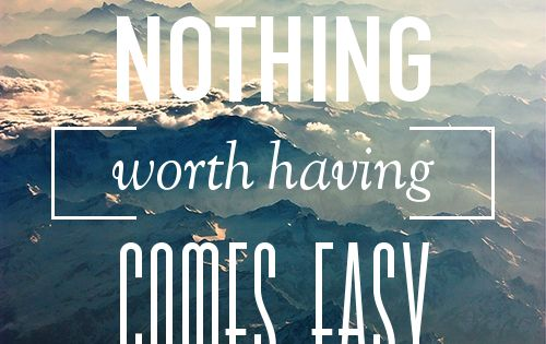 this is so true. Nothing worth having is easy and even when