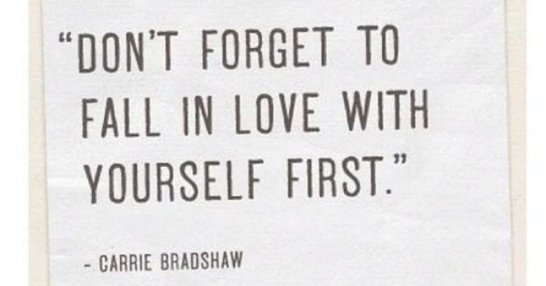 """Don't forget to fall in love with yourself first"" Carrie Bradshaw 