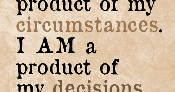 I am not a product of my circumstances. I am a product