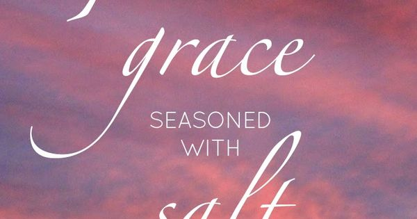 Let your speech always be with grace seasoned with salt. # ...