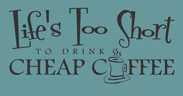 Life S Too Short To Drink Cheap Coffee Quote Wall Decal Quotes At