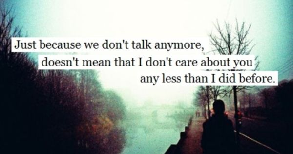 Just Because We Don T Talk Anymore Doesn T Mean That I Don T Care