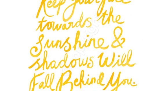 Keep your face towards the sunshine quote