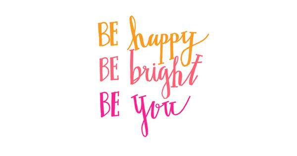 be happy. be bright. be you. a healthy life Pinterest