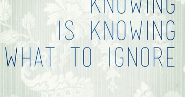 The Art Of Knowing Is Knowing What To Ignore.