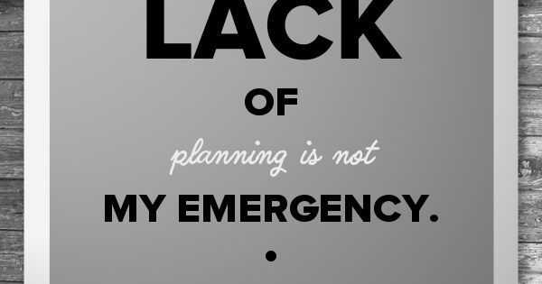 Your Lack Of Planning Is Not My Emergency!! Amen. To All