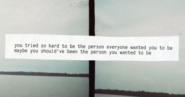 """"""" You tried so hard to be the person everyone wanted you"""
