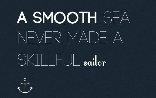 A smooth sea never made a skillful sailor. Remember that when the
