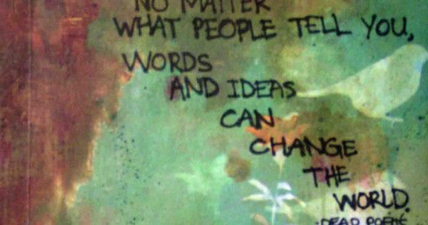 """No matter what people tell you, words and ideas can change the"