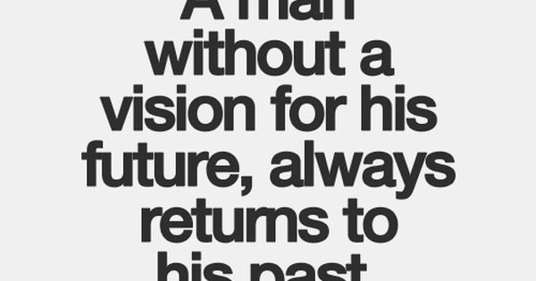 """A man without a vision is a man without a future. A"