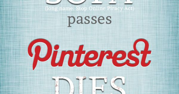 """if SOPA passes, Pinterest DIES."" Please share. Pinterest would be a great"