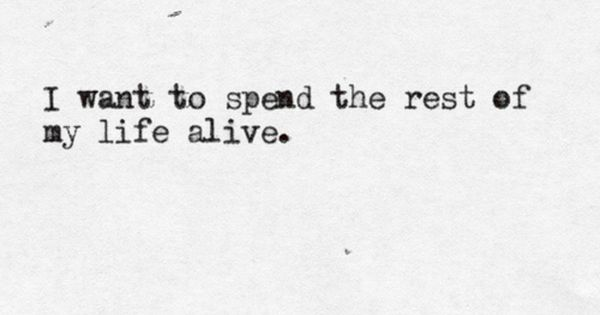 I Want To Spend The Rest of My Life Alive