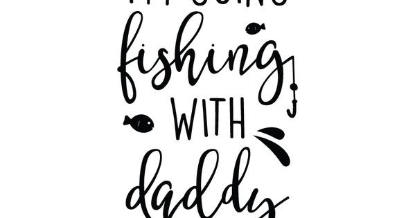 I M Going Fishing With Daddy Free Svg Cut Files Quote