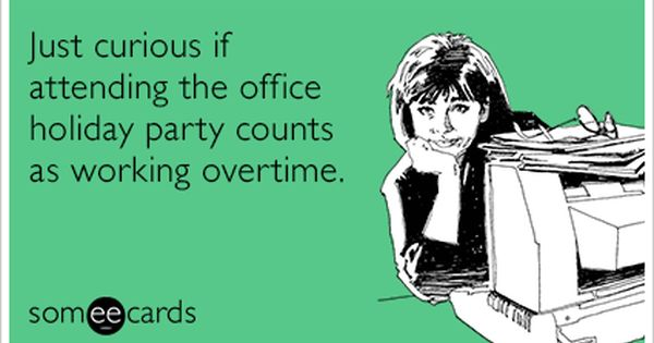 Just Curious If Attending The Office Holiday Party Counts As Working Overtime Work Humor Workplace Humor Ecards Funny