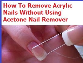 How To Remove Acrylic Nails Without Use Of Acetone 3 Free Safe Methods Remove Acrylic Nails Take Off Acrylic Nails Acrylic Nails At Home