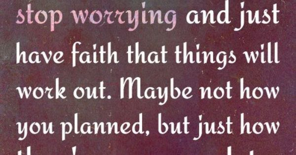 Sometimes you have to stop worrying and just have faith that things