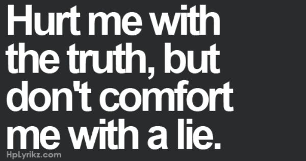Hurt Me With The Truth, But Don't Comfort Me With A Lie