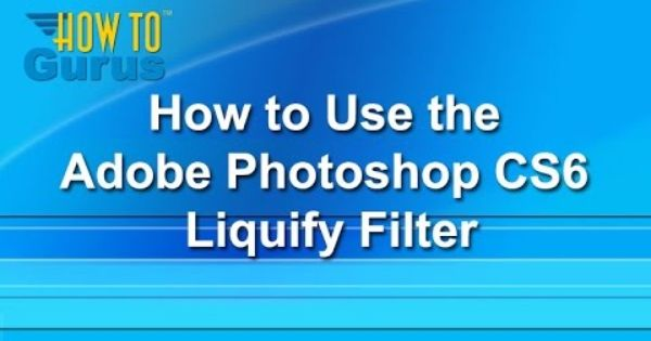 How to Use the Liquify Filter in Photoshop CS6 - a ...