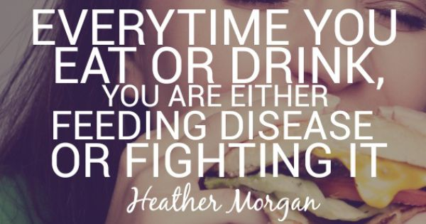 everytime you eat or drink you are either feeding disease