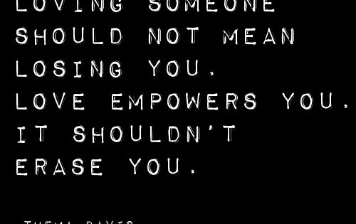 Loving someone should not mean losing you. Love empowers you. It shouldn't