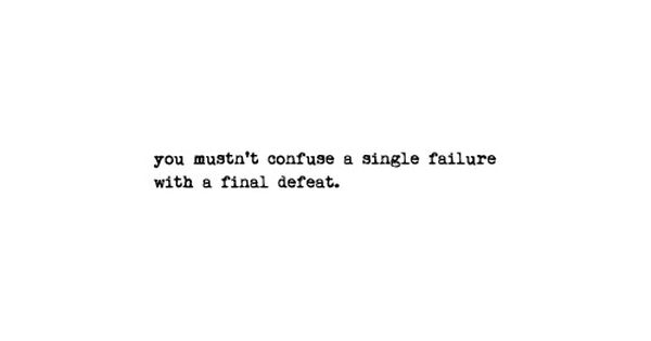 Do not confuse a single failure with a final defeat. (original quote: