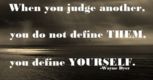 Quote by Wayne Dyer : When you judge another, you do not