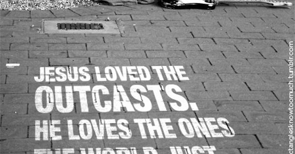 """Jesus loved the outcasts. He loves the ones the world just loves"