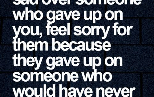 You Gave Up Quotes: Don't Feel Sad Over Someone Who Gave Up On You Feel Sorry