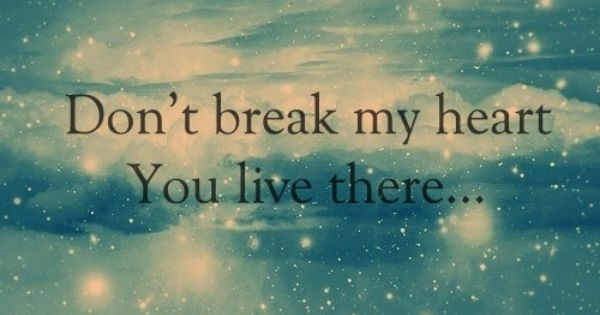Don T Break My Heart Quotes Don T Break My Heart You Live There