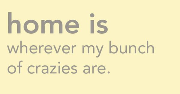 Home is where my bunch of crazies are :) family quote TRUTH!