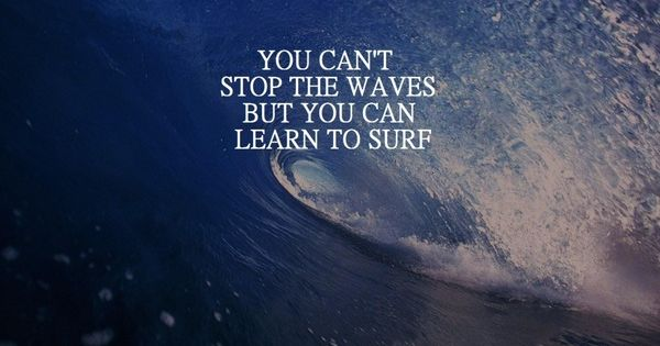 "Words to live by: ""You can't stop the waves, but you can"