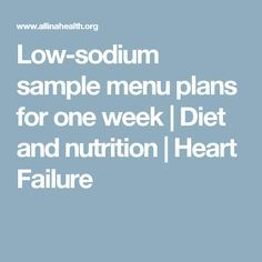 Low-sodium sample menu plans for one week | Diet and nutrition | Heart  Failure | Congestive heart failure diet, Low sodium diet menu, Heart  healthy diet