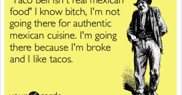 How bout, the just cause I'm broke part, minus the tacos lol