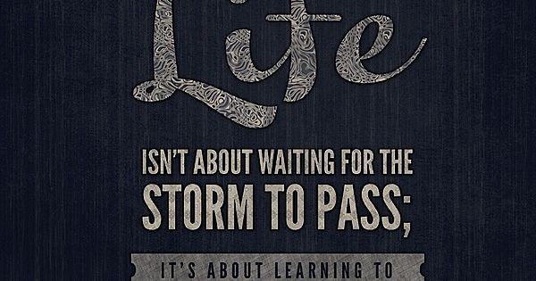 """Life isn't about waiting for the storm to pass; it's about learning"