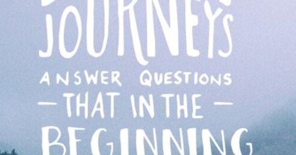 """""""The best journeys answer questions that in the beginning you didn't even"""