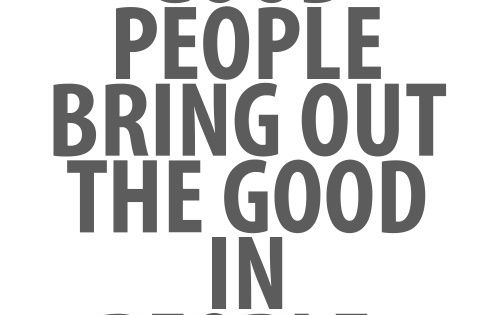 Good people bring out the good in people, You have not lived