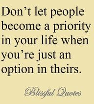Don T Let People Become A Priority In Your Life When You Re Just An Option In Theirs Quotes Words Quotations