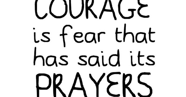 Courage is fear that has said its prayers.- Christ quote