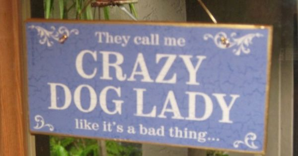 They call me crazy dog lady like it's a bad thing.