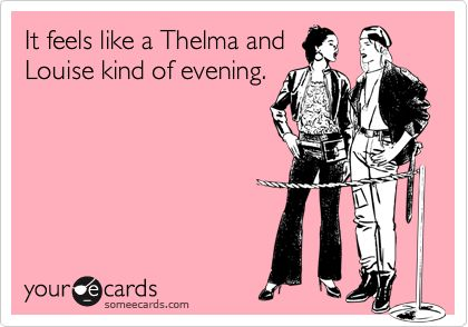 It feels like a Thelma and Louise kind of evening.   Makes ...