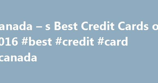 Canada S Best Credit Cards Of 2016 Card Http Ghana Remmont Canad